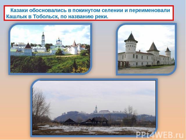 Казаки обосновались в покинутом селении и переименовали Кашлык в Тобольск, по названию реки.