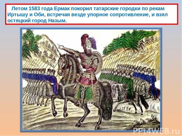 Летом 1583 года Ермак покорил татарские городки по рекам Иртышу и Оби, встречая везде упорное сопротивление, и взял остяцкий город Назым.
