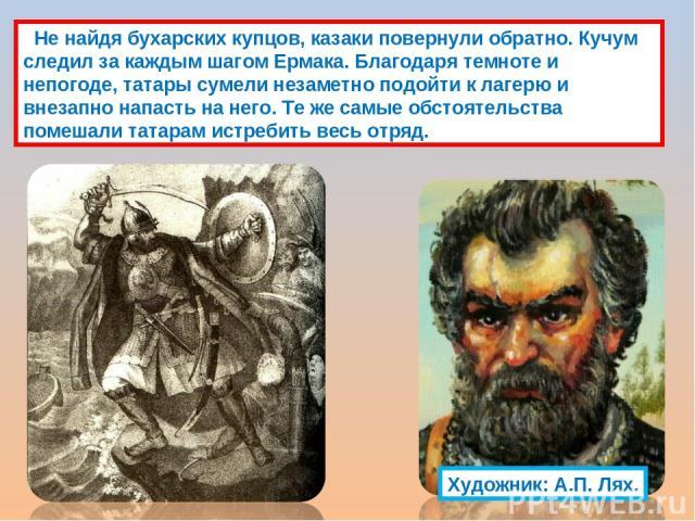 Не найдя бухарских купцов, казаки повернули обратно. Кучум следил за каждым шагом Ермака. Благодаря темноте и непогоде, татары сумели незаметно подойти к лагерю и внезапно напасть на него. Те же самые обстоятельства помешали татарам истребить весь о…