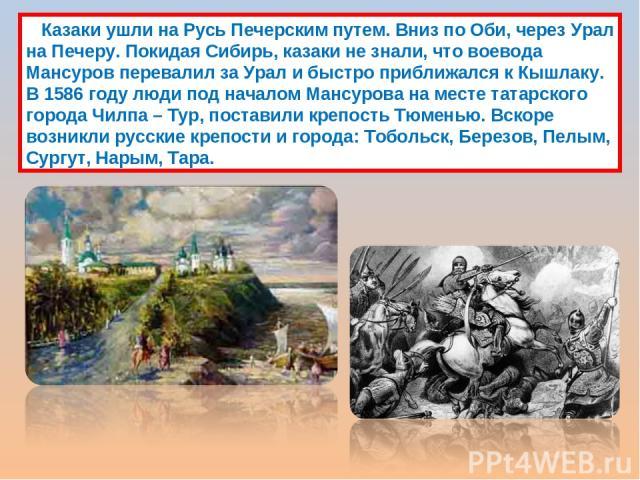 Казаки ушли на Русь Печерским путем. Вниз по Оби, через Урал на Печеру. Покидая Сибирь, казаки не знали, что воевода Мансуров перевалил за Урал и быстро приближался к Кышлаку. В 1586 году люди под началом Мансурова на месте татарского города Чилпа –…