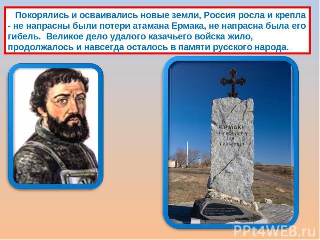 Покорялись и осваивались новые земли, Россия росла и крепла - не напрасны были потери атамана Ермака, не напрасна была его гибель. Великое дело удалого казачьего войска жило, продолжалось и навсегда осталось в памяти русского народа.