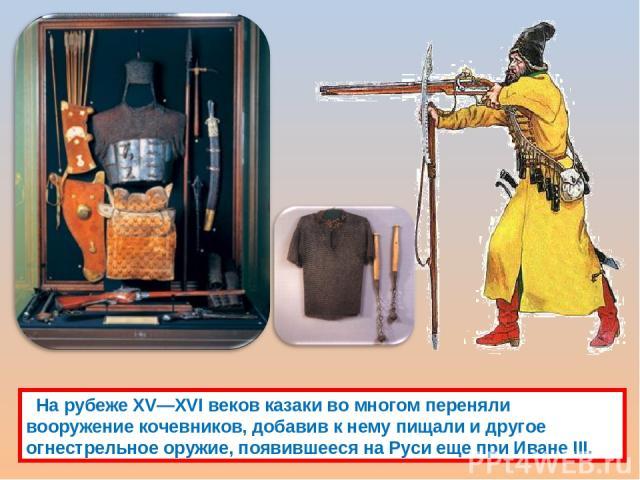 На рубеже XV—XVI веков казаки во многом переняли вооружение кочевников, добавив к нему пищали и другое огнестрельное оружие, появившееся на Руси еще при Иване III.
