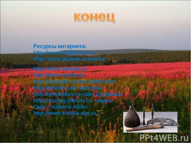 Ресурсы интернета: http://www.historbook.ru http://www.ataman-ermak.ru http://www.websib.ru http://www.varvar.ru http://kopeyko.narod.ru/hist.htm http://kemoko.ru/- картины http://artsurikov.ru-сайт Сурикова http://svarog.sitecity.ru –карты Сайт : «…