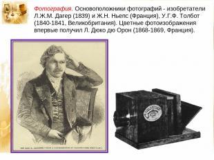 Фотография. Основоположники фотографий - изобретатели Л.Ж.М. Дагер (1839) и Ж.Н.