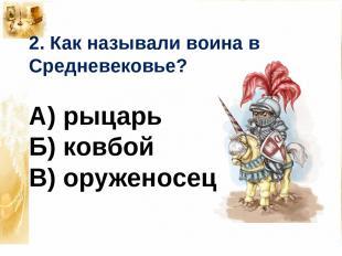 2. Как называли воина в Средневековье? А) рыцарь Б) ковбой В) оруженосец