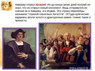 Америку открыл Колумб. Но до конца своих дней Колумб не знал, что он открыл новы