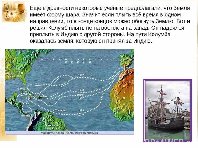 Ещё в древности некоторые учёные предполагали, что Земля имеет форму шара. Значит если плыть всё время в одном направлении, то в конце концов можно обогнуть Землю. Вот и решил Колумб плыть не на восток, а на запад. Он надеялся приплыть в Индию с дру…