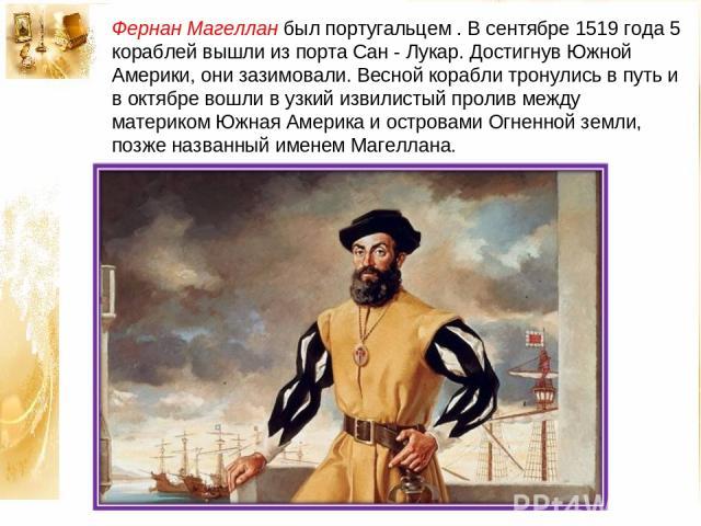 Фернан Магеллан был португальцем . В сентябре 1519 года 5 кораблей вышли из порта Сан - Лукар. Достигнув Южной Америки, они зазимовали. Весной корабли тронулись в путь и в октябре вошли в узкий извилистый пролив между материком Южная Америка и остро…