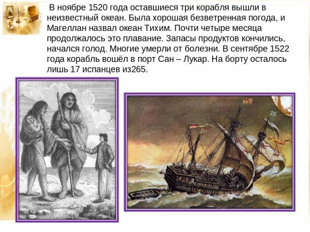 В ноябре 1520 года оставшиеся три корабля вышли в неизвестный океан. Была хорошая безветренная погода, и Магеллан назвал океан Тихим. Почти четыре месяца продолжалось это плавание. Запасы продуктов кончились, начался голод. Многие умерли от болезни.…