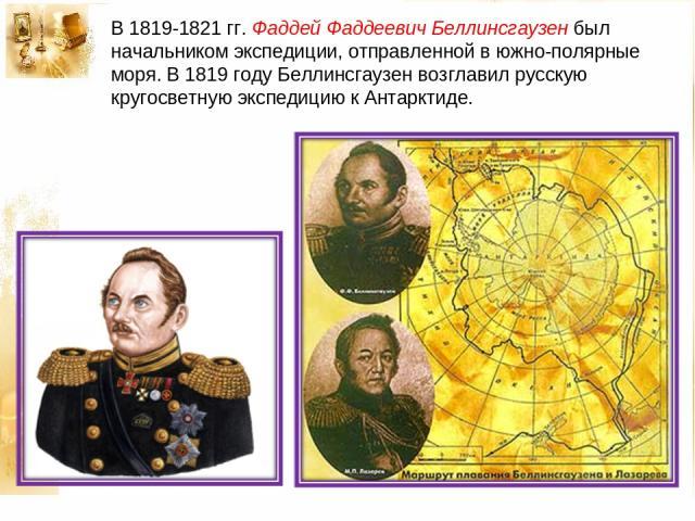 В 1819-1821 гг. Фаддей Фаддеевич Беллинсгаузен был начальником экспедиции, отправленной в южно-полярные моря. В 1819 году Беллинсгаузен возглавил русскую кругосветную экспедицию к Антарктиде.