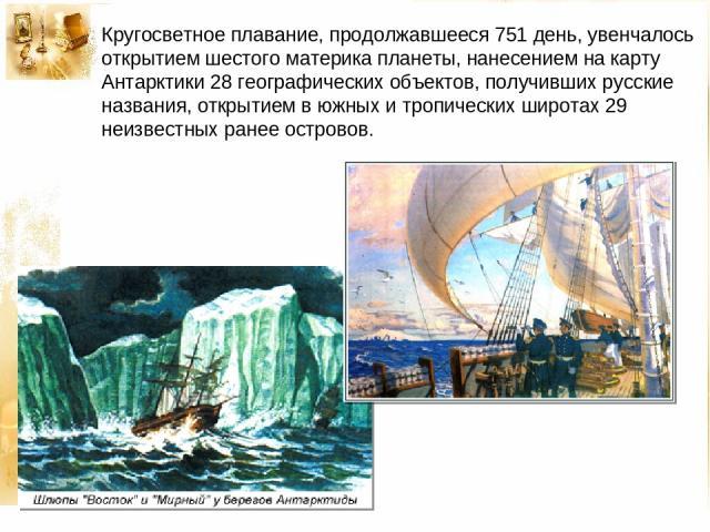 Кругосветное плавание, продолжавшееся 751 день, увенчалось открытием шестого материка планеты, нанесением на карту Антарктики 28 географических объектов, получивших русские названия, открытием в южных и тропических широтах 29 неизвестных ранее островов.