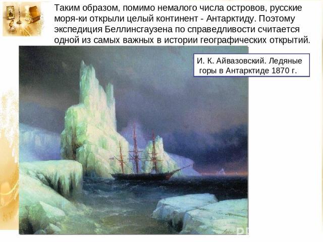 Таким образом, помимо немалого числа островов, русские моря ки открыли целый континент - Антарктиду. Поэтому экспедиция Беллинсгаузена по справедливости считается одной из самых важных в истории географических открытий. И. К. Айвазовский. Ледяные го…