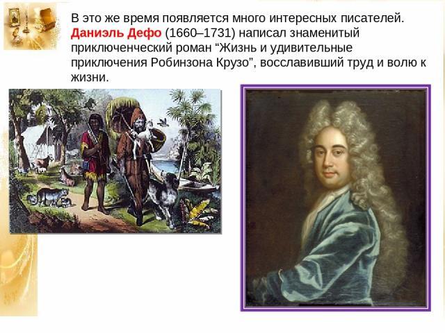 """В это же время появляется много интересных писателей. Даниэль Дефо (1660–1731) написал знаменитый приключенческий роман """"Жизнь и удивительные приключения Робинзона Крузо"""", восславивший труд и волю к жизни."""