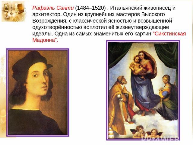 """Рафаэль Санти (1484–1520) . Итальянский живописец и архитектор. Один из крупнейших мастеров Высокого Возрождения, с классической ясностью и возвышенной одухотворённостью воплотил её жизнеутверждающие идеалы. Одна из самых знаменитых его картин """"Сикс…"""