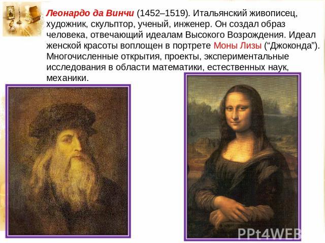 """Леонардо да Винчи (1452–1519). Итальянский живописец, художник, скульптор, ученый, инженер. Он создал образ человека, отвечающий идеалам Высокого Возрождения. Идеал женской красоты воплощен в портрете Моны Лизы (""""Джоконда""""). Многочисленные открытия,…"""