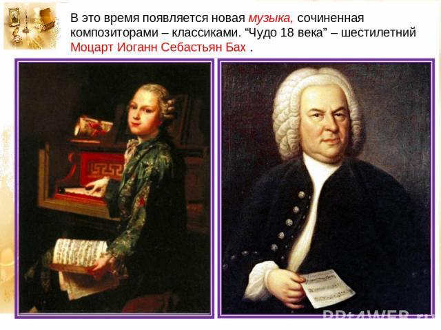 """В это время появляется новая музыка, сочиненная композиторами – классиками. """"Чудо 18 века"""" – шестилетний Моцарт Иоганн Себастьян Бах ."""