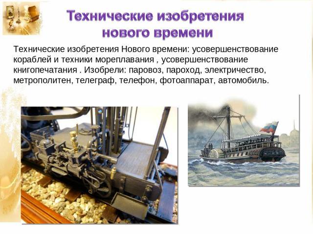 Технические изобретения Нового времени: усовершенствование кораблей и техники мореплавания , усовершенствование книгопечатания . Изобрели: паровоз, пароход, электричество, метрополитен, телеграф, телефон, фотоаппарат, автомобиль.
