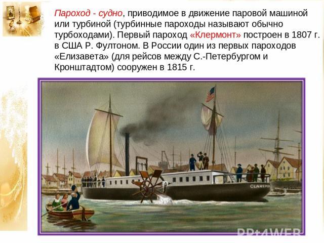 Пароход - судно, приводимое в движение паровой машиной или турбиной (турбинные пароходы называют обычно турбоходами). Первый пароход «Клермонт» построен в 1807 г. в США Р. Фултоном. В России один из первых пароходов «Елизавета» (для рейсов между С.-…