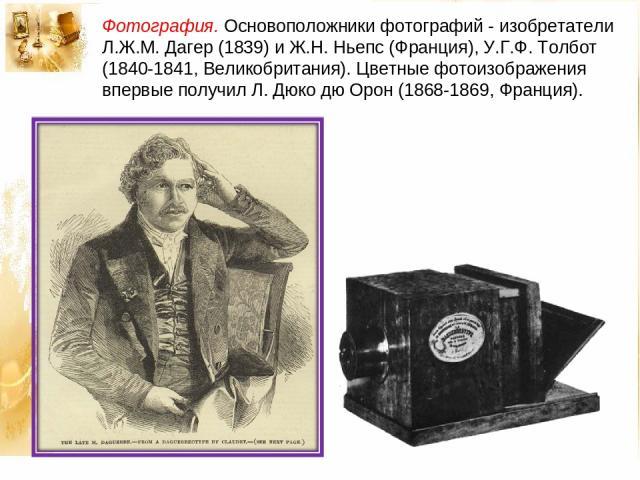 Фотография. Основоположники фотографий - изобретатели Л.Ж.М. Дагер (1839) и Ж.Н. Ньепс (Франция), У.Г.Ф. Толбот (1840-1841, Великобритания). Цветные фотоизображения впервые получил Л. Дюко дю Орон (1868-1869, Франция).