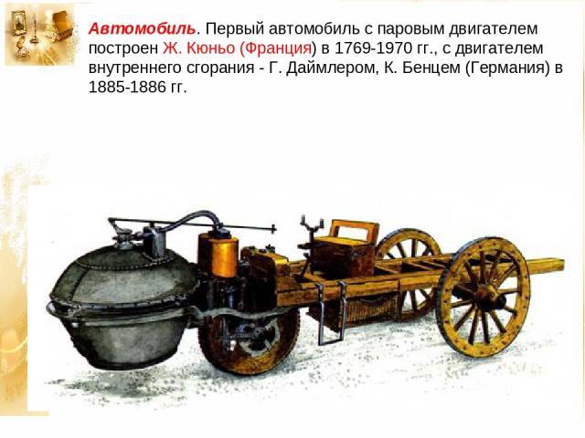 Автомобиль. Первый автомобиль с паровым двигателем построен Ж. Кюньо (Франция) в 1769-1970 гг., с двигателем внутреннего сгорания - Г. Даймлером, К. Бенцем (Германия) в 1885-1886 гг.