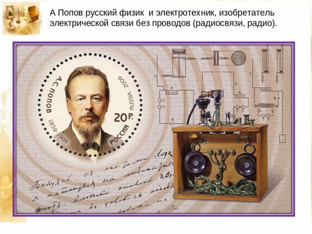 А Попов русский физик и электротехник, изобретатель электрической связи без проводов (радиосвязи, радио).