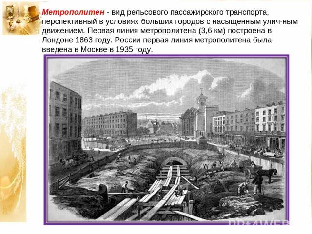 Метрополитен - вид рельсового пассажирского транспорта, перспективный в условиях больших городов с насыщенным улич ным движением. Первая линия метрополитена (3,6 км) построена в Лондоне 1863 году. России первая линия метрополитена была введена в Мос…
