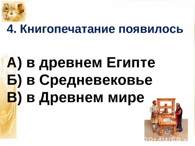 4. Книгопечатание появилось А) в древнем Египте Б) в Средневековье В) в Древнем мире