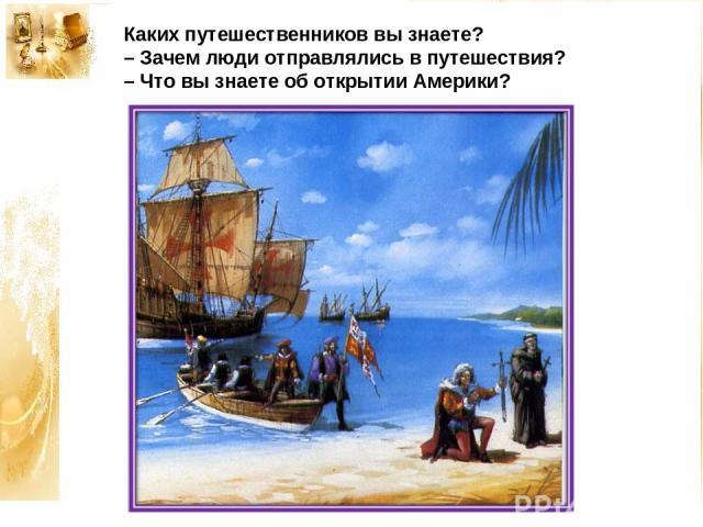 Каких путешественников вы знаете? – Зачем люди отправлялись в путешествия? – Что вы знаете об открытии Америки?