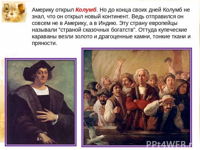 """Америку открыл Колумб. Но до конца своих дней Колумб не знал, что он открыл новый континент. Ведь отправился он совсем не в Америку, а в Индию. Эту страну европейцы называли """"страной сказочных богатств"""". Оттуда купеческие караваны везли золото и дра…"""