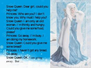 Snow Queen: Dear girl, could you help me? Princess: Who are you? I don't know yo