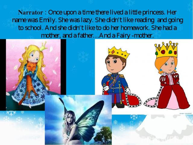 Narrator : Once upon a time there lived a little princess. Her name was Emily. She was lazy. She didn't like reading and going to school. And she didn't like to do her homework. She had a mother, and a father…And a Fairy -mother.
