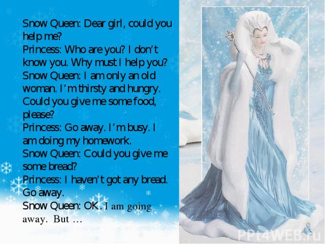 Snow Queen: Dear girl, could you help me? Princess: Who are you? I don't know you. Why must I help you? Snow Queen: I am only an old woman. I'm thirsty and hungry. Could you give me some food, please? Princess: Go away. I'm busy. I am doing my homew…