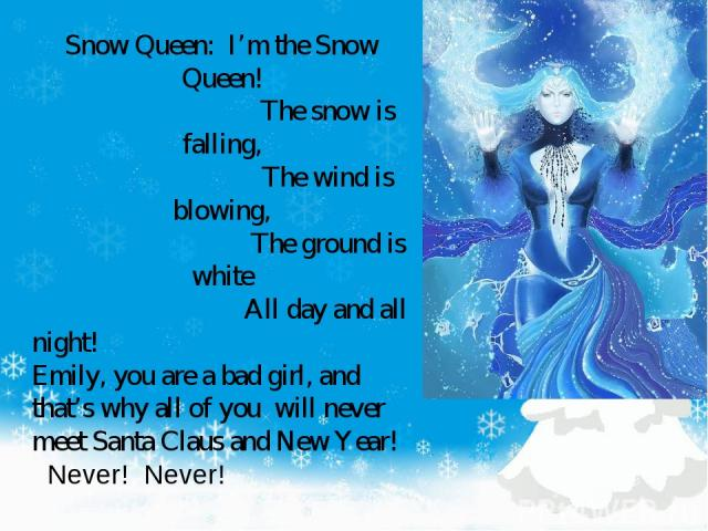 Snow Queen: I'm the Snow Queen! The snow is falling, The wind is blowing, The ground is white All day and all night! Emily, you are a bad girl, and that's why all of you will never meet Santa Claus and New Year! Never! Never!