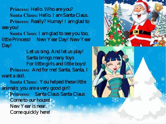 Princess: Hello. Who are you? Santa Claus: Hello. I am Santa Claus. Princess: Really? Hurray! I am glad to see you! Santa Claus: I am glad to see you too, little Princess! New Year Day! New Year Day! Let us sing. And let us play! Santa brings many t…