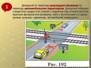 Дежурный по переезду регулирует движение по переезду автомобильного транспорта.