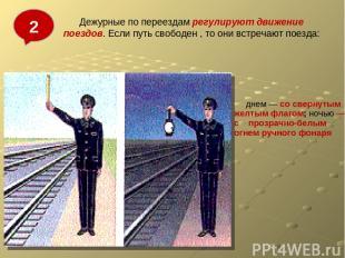 Дежурные по переездам регулируют движение поездов. Если путь свободен , то они в