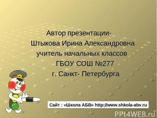 Автор презентации- Штыкова Ирина Александровна учитель начальных классов ГБОУ СО
