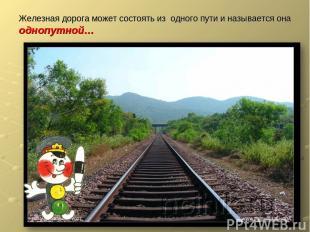 Железная дорога может состоять из одного пути и называется она однопутной…