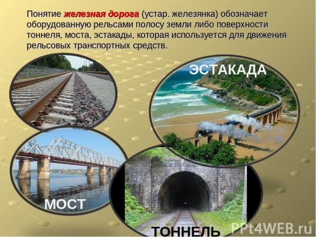 Понятие железная дорога (устар. железянка) обозначает оборудованную рельсами полосу земли либо поверхности тоннеля, моста, эстакады, которая используется для движения рельсовых транспортных средств. МОСТ ТОННЕЛЬ ЭСТАКАДА
