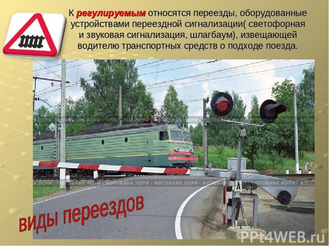 К регулируемым относятся переезды, оборудованные устройствами переездной сигнализации( светофорная и звуковая сигнализация, шлагбаум), извещающей водителю транспортных средств о подходе поезда.
