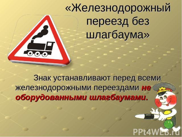 «Железнодорожный переезд без шлагбаума» Знак устанавливают перед всеми железнодорожными переездами не оборудованными шлагбаумами.