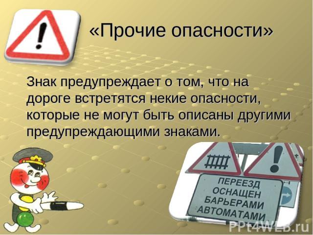 «Прочие опасности» Знак предупреждает о том, что на дороге встретятся некие опасности, которые не могут быть описаны другими предупреждающими знаками.