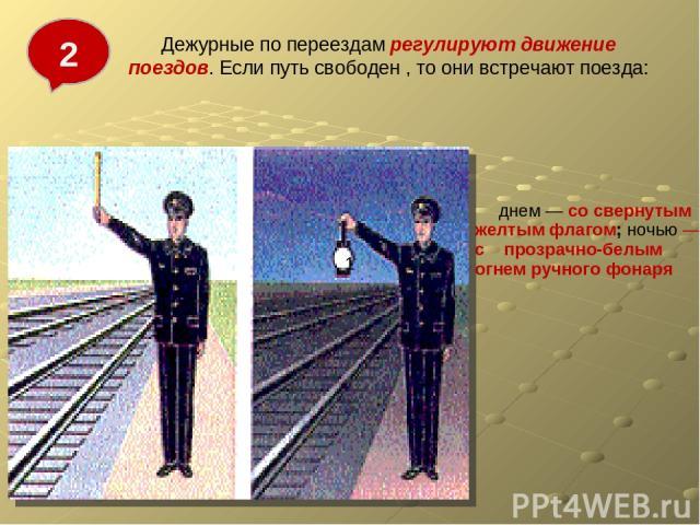 Дежурные по переездам регулируют движение поездов. Если путь свободен , то они встречают поезда: 1 2 Рис.4.11  днем — со свернутым желтым флагом; ночью — с прозрачно-белым огнем ручного фонаря