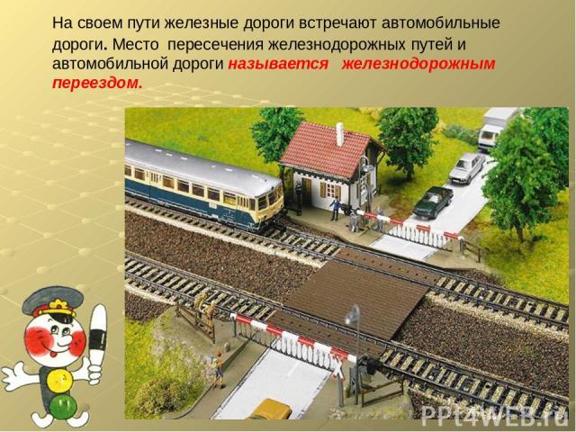 На своем пути железные дороги встречают автомобильные дороги. Место пересечения железнодорожных путей и автомобильной дороги называется железнодорожным переездом.