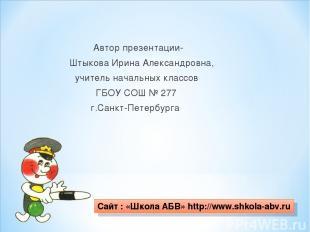 Автор презентации- Штыкова Ирина Александровна, учитель начальных классов ГБОУ С