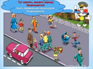 Тут шалить, мешать народу Запрещается! Быть примерным пешеходом Разрешается!