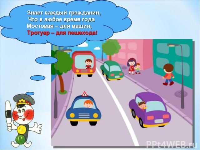 Знает каждый гражданин, Что в любое время года Мостовая – для машин, Тротуар – для пешехода!