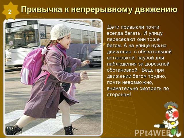 Привычка к непрерывному движению Дети привыкли почти всегда бегать. И улицу пересекают они тоже бегом. А на улице нужно движение с обязательной остановкой, паузой для наблюдения за дорожной обстановкой. Ведь при движении бегом трудно, почти невозмож…