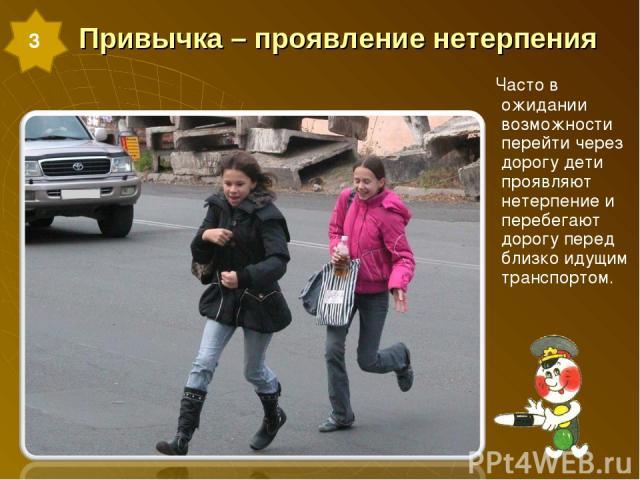 Привычка – проявление нетерпения Часто в ожидании возможности перейти через дорогу дети проявляют нетерпение и перебегают дорогу перед близко идущим транспортом. 3