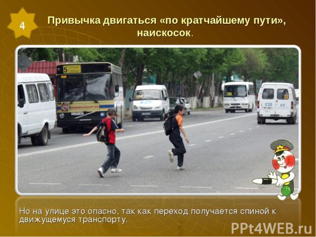 Привычка двигаться «по кратчайшему пути», наискосок. Но на улице это опасно, так как переход получается спиной к движущемуся транспорту. 4